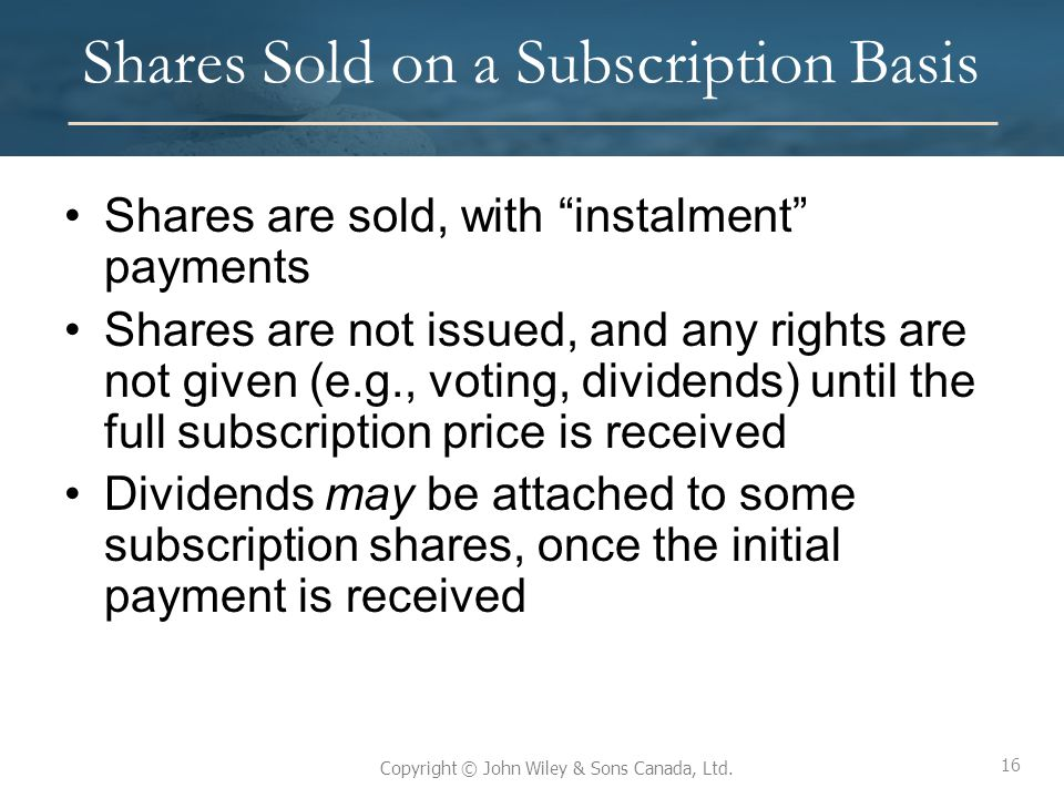 """16 Copyright © John Wiley & Sons Canada, Ltd. Shares Sold on a Subscription Basis Shares are sold, with """"instalment"""" payments Shares are not issued, a"""
