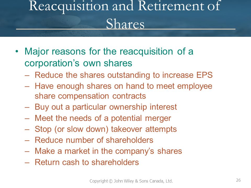 26 Copyright © John Wiley & Sons Canada, Ltd. Reacquisition and Retirement of Shares Major reasons for the reacquisition of a corporation's own shares