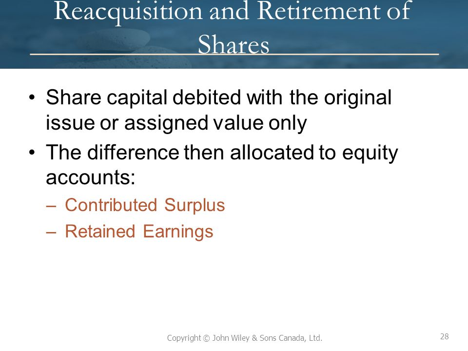 28 Copyright © John Wiley & Sons Canada, Ltd. Reacquisition and Retirement of Shares Share capital debited with the original issue or assigned value o