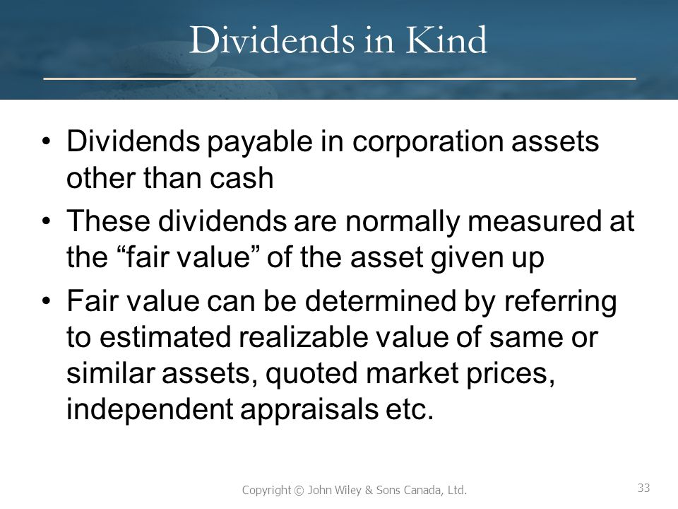 33 Copyright © John Wiley & Sons Canada, Ltd. Dividends in Kind Dividends payable in corporation assets other than cash These dividends are normally m