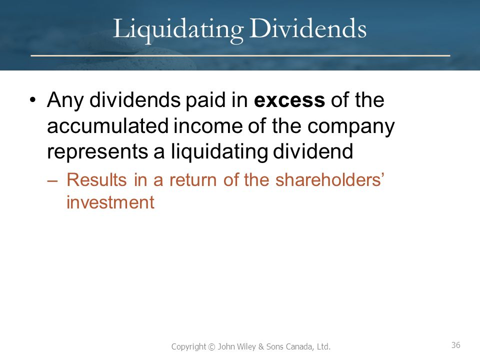 36 Copyright © John Wiley & Sons Canada, Ltd. Liquidating Dividends Any dividends paid in excess of the accumulated income of the company represents a