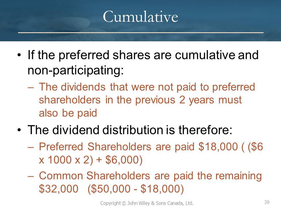 39 Copyright © John Wiley & Sons Canada, Ltd. Cumulative If the preferred shares are cumulative and non-participating: –The dividends that were not pa
