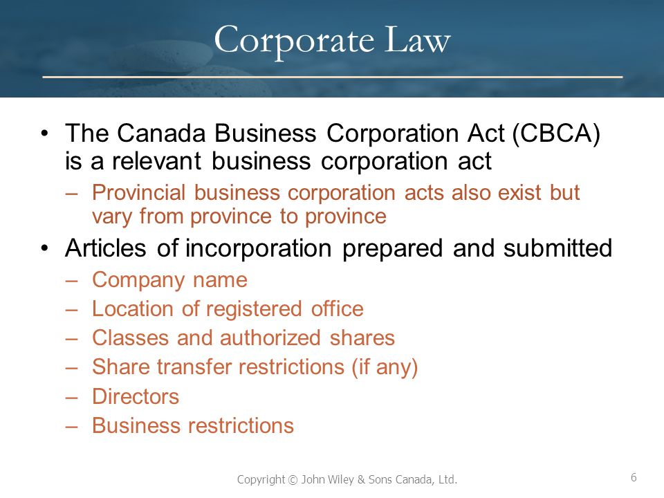 6 Copyright © John Wiley & Sons Canada, Ltd. Corporate Law The Canada Business Corporation Act (CBCA) is a relevant business corporation act –Provinci