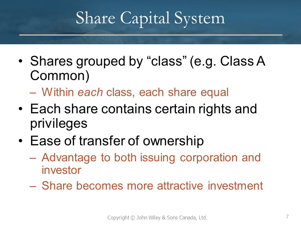 """7 Copyright © John Wiley & Sons Canada, Ltd. Share Capital System Shares grouped by """"class"""" (e.g. Class A Common) –Within each class, each share equal"""