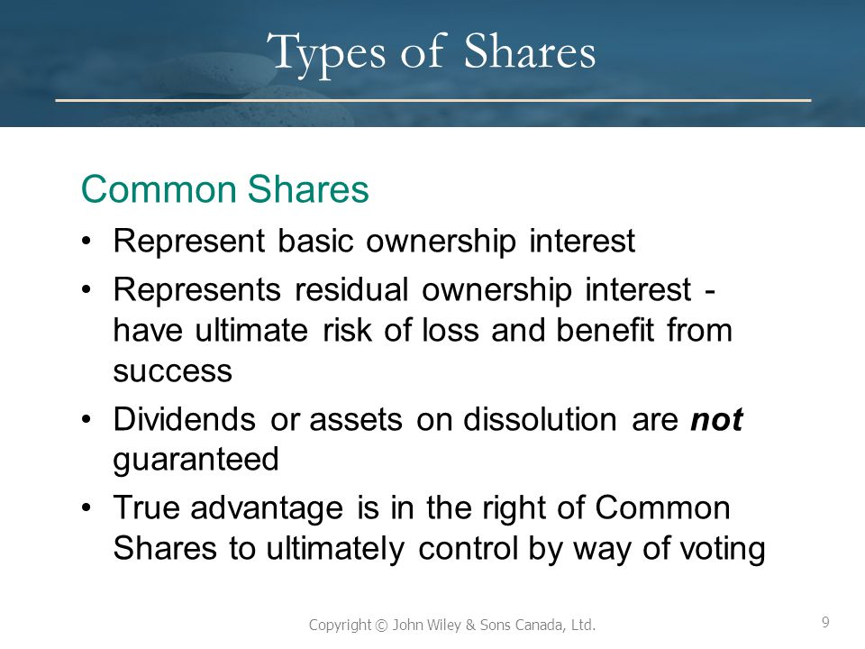 9 Copyright © John Wiley & Sons Canada, Ltd. Types of Shares Common Shares Represent basic ownership interest Represents residual ownership interest -