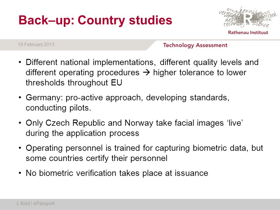 19 February 2013 Back–up: Country studies Different national implementations, different quality levels and different operating procedures  higher tolerance to lower thresholds throughout EU Germany: pro-active approach, developing standards, conducting pilots.