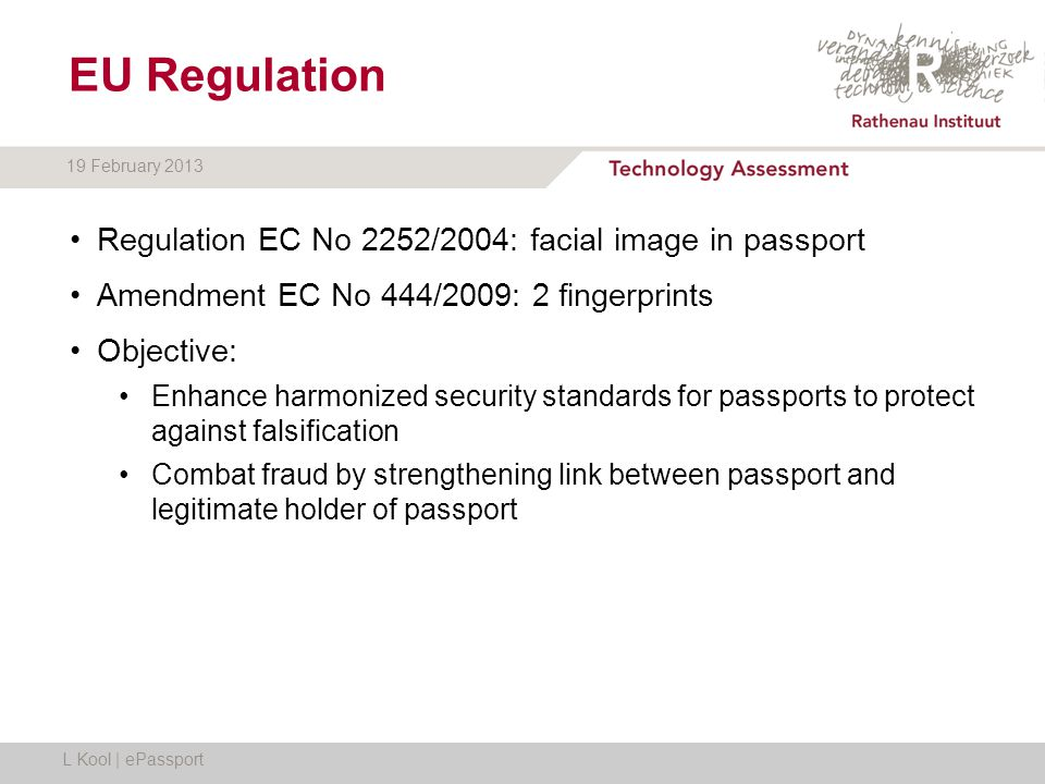 19 February 2013 EU Regulation Regulation EC No 2252/2004: facial image in passport Amendment EC No 444/2009: 2 fingerprints Objective: Enhance harmonized security standards for passports to protect against falsification Combat fraud by strengthening link between passport and legitimate holder of passport L Kool | ePassport