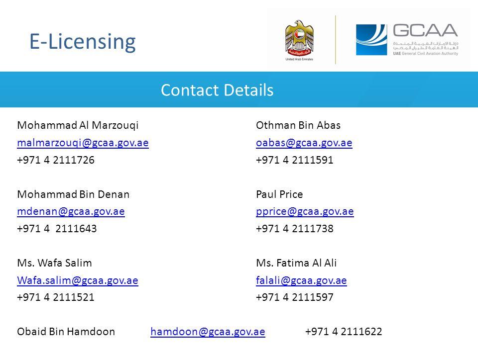 E-Licensing Contact Details Mohammad Al MarzouqiOthman Bin Abas malmarzouqi@gcaa.gov.aemalmarzouqi@gcaa.gov.ae oabas@gcaa.gov.aeoabas@gcaa.gov.ae +971 4 2111726 +971 4 2111591 Mohammad Bin DenanPaul Price mdenan@gcaa.gov.aemdenan@gcaa.gov.ae pprice@gcaa.gov.aepprice@gcaa.gov.ae +971 4 2111643+971 4 2111738 Ms.