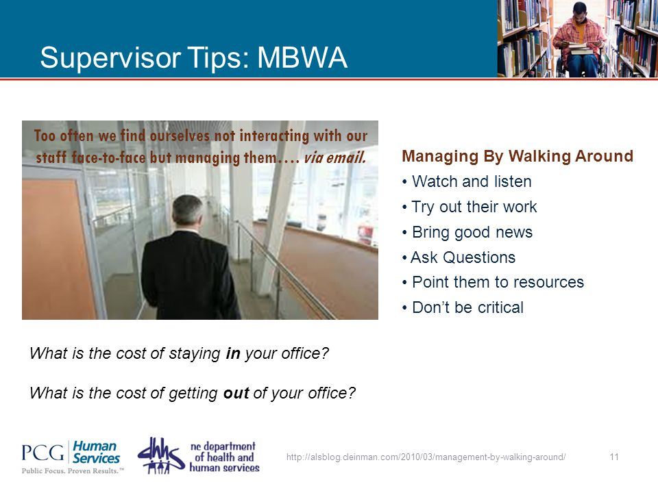 Supervisor Tips: MBWA http://alsblog.cleinman.com/2010/03/management-by-walking-around/11 Too often we find ourselves not interacting with our staff face-to-face but managing them….