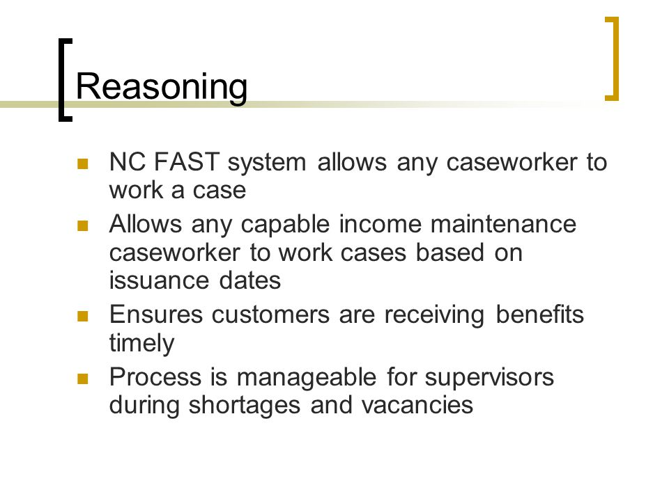Reasoning NC FAST system allows any caseworker to work a case Allows any capable income maintenance caseworker to work cases based on issuance dates Ensures customers are receiving benefits timely Process is manageable for supervisors during shortages and vacancies