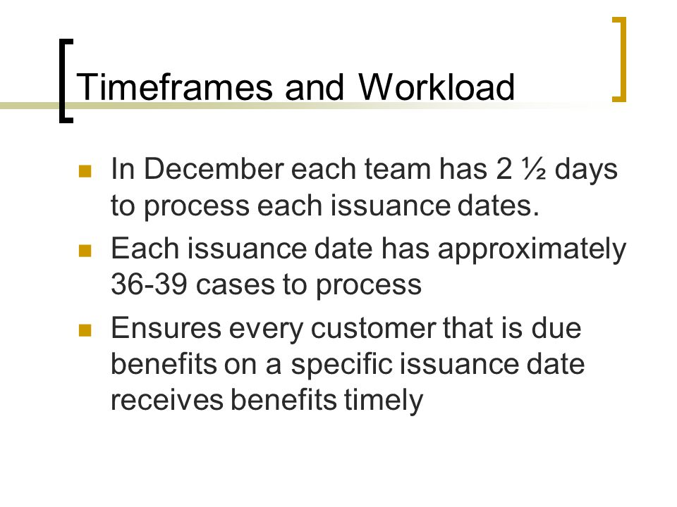 Timeframes and Workload In December each team has 2 ½ days to process each issuance dates.