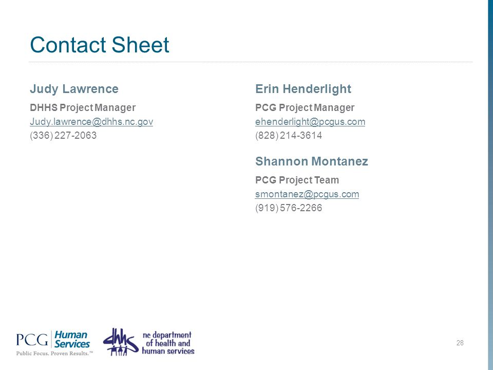 Contact Sheet Judy Lawrence DHHS Project Manager Judy.lawrence@dhhs.nc.gov (336) 227-2063 Erin Henderlight PCG Project Manager ehenderlight@pcgus.com (828) 214-3614 28 Shannon Montanez PCG Project Team smontanez@pcgus.com (919) 576-2266