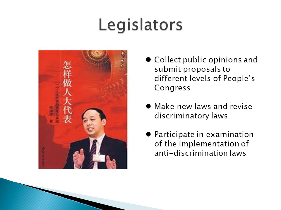 Collect public opinions and submit proposals to different levels of People's Congress Make new laws and revise discriminatory laws Participate in examination of the implementation of anti-discrimination laws