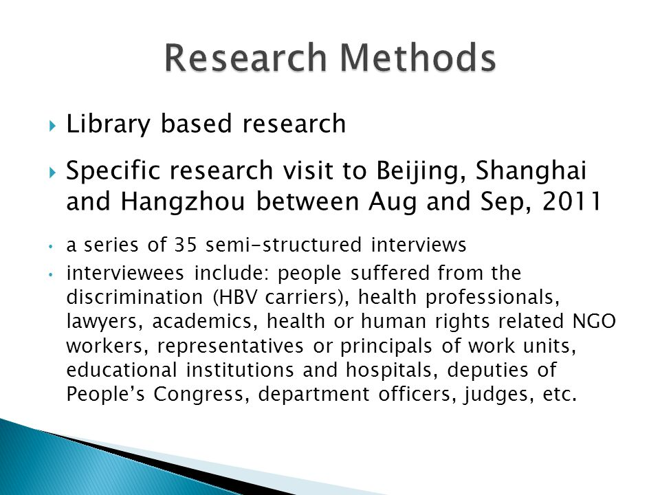  Library based research  Specific research visit to Beijing, Shanghai and Hangzhou between Aug and Sep, 2011 a series of 35 semi-structured interviews interviewees include: people suffered from the discrimination (HBV carriers), health professionals, lawyers, academics, health or human rights related NGO workers, representatives or principals of work units, educational institutions and hospitals, deputies of People's Congress, department officers, judges, etc.