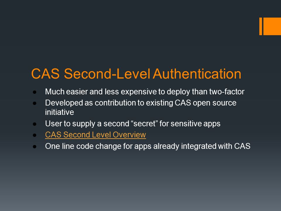 CAS Second-Level Authentication ●Much easier and less expensive to deploy than two-factor ●Developed as contribution to existing CAS open source initiative ●User to supply a second secret for sensitive apps ●CAS Second Level OverviewCAS Second Level Overview ●One line code change for apps already integrated with CAS