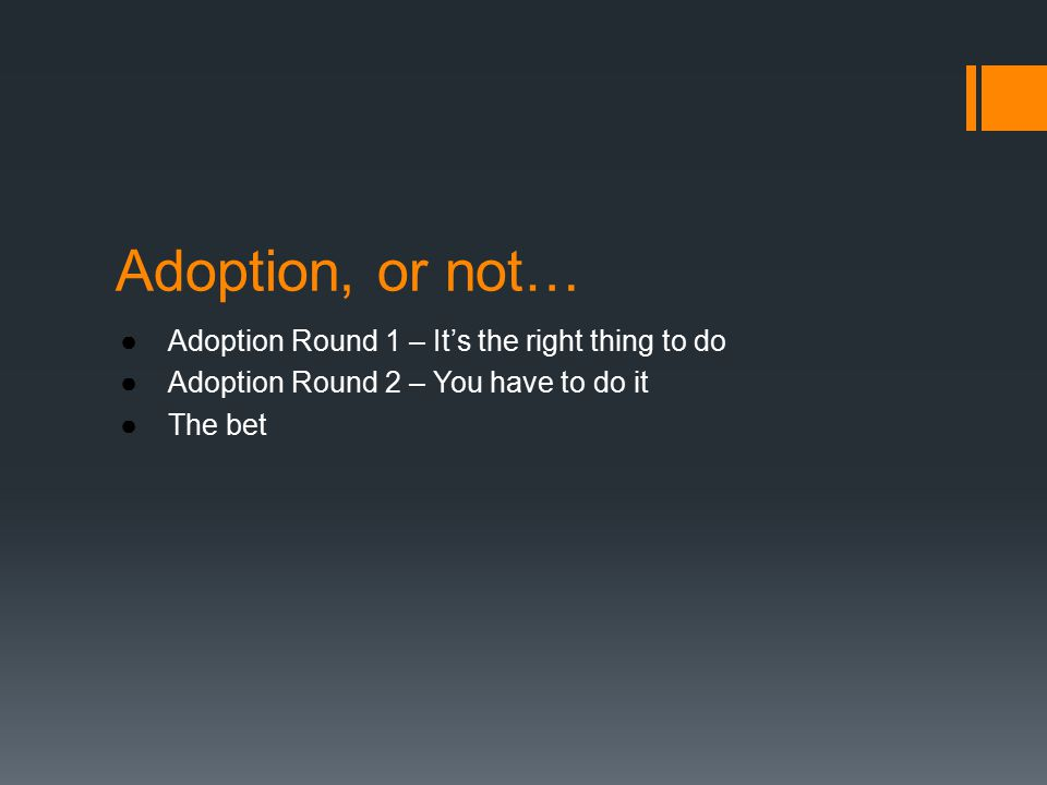 Adoption, or not… ●Adoption Round 1 – It's the right thing to do ●Adoption Round 2 – You have to do it ●The bet