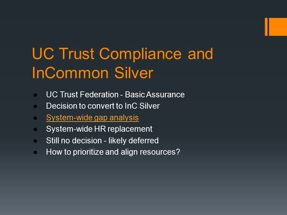 UC Trust Compliance and InCommon Silver ●UC Trust Federation - Basic Assurance ●Decision to convert to InC Silver ●System-wide gap analysisSystem-wide gap analysis ●System-wide HR replacement ●Still no decision - likely deferred ●How to prioritize and align resources