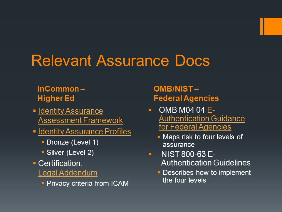 InCommon – Higher Ed OMB/NIST – Federal Agencies Relevant Assurance Docs  Identity Assurance Assessment Framework Identity Assurance Assessment Framework  Identity Assurance Profiles Identity Assurance Profiles  Bronze (Level 1)  Silver (Level 2)  Certification: Legal Addendum Legal Addendum  Privacy criteria from ICAM  OMB M04 04 E- Authentication Guidance for Federal AgenciesE- Authentication Guidance for Federal Agencies  Maps risk to four levels of assurance  NIST 800-63 E- Authentication Guidelines  Describes how to implement the four levels