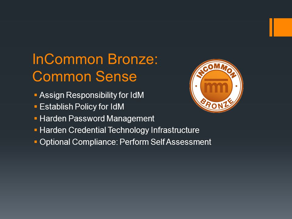 InCommon Bronze: Common Sense  Assign Responsibility for IdM  Establish Policy for IdM  Harden Password Management  Harden Credential Technology Infrastructure  Optional Compliance: Perform Self Assessment