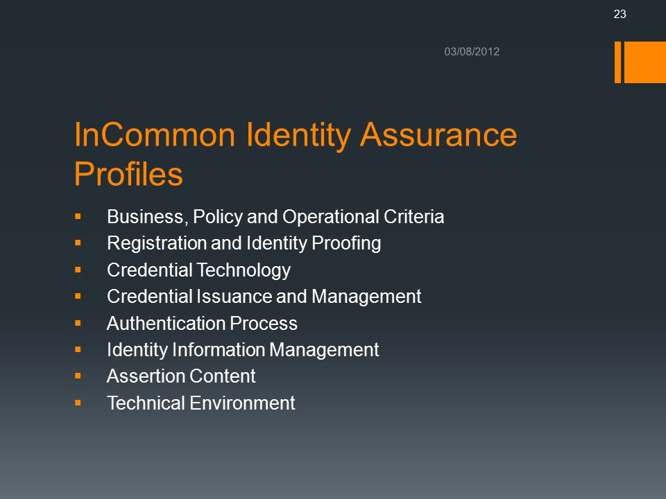  Business, Policy and Operational Criteria  Registration and Identity Proofing  Credential Technology  Credential Issuance and Management  Authentication Process  Identity Information Management  Assertion Content  Technical Environment 03/08/2012 InCommon Identity Assurance Profiles 23