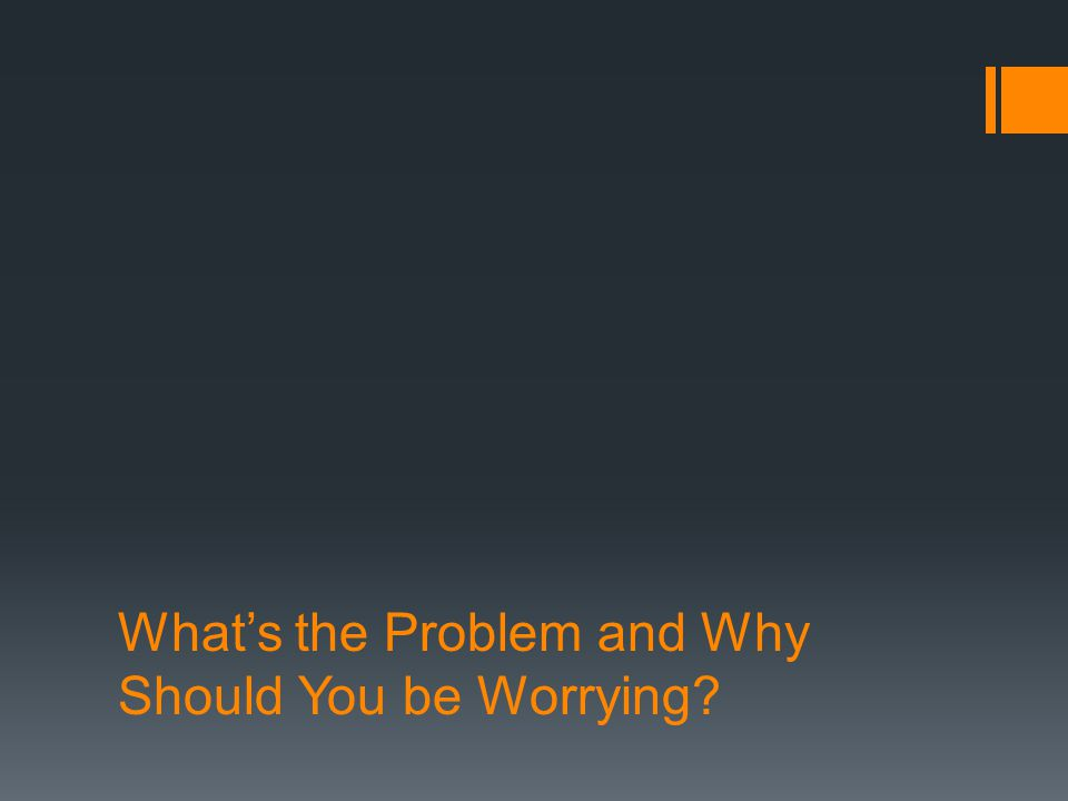 What's the Problem and Why Should You be Worrying