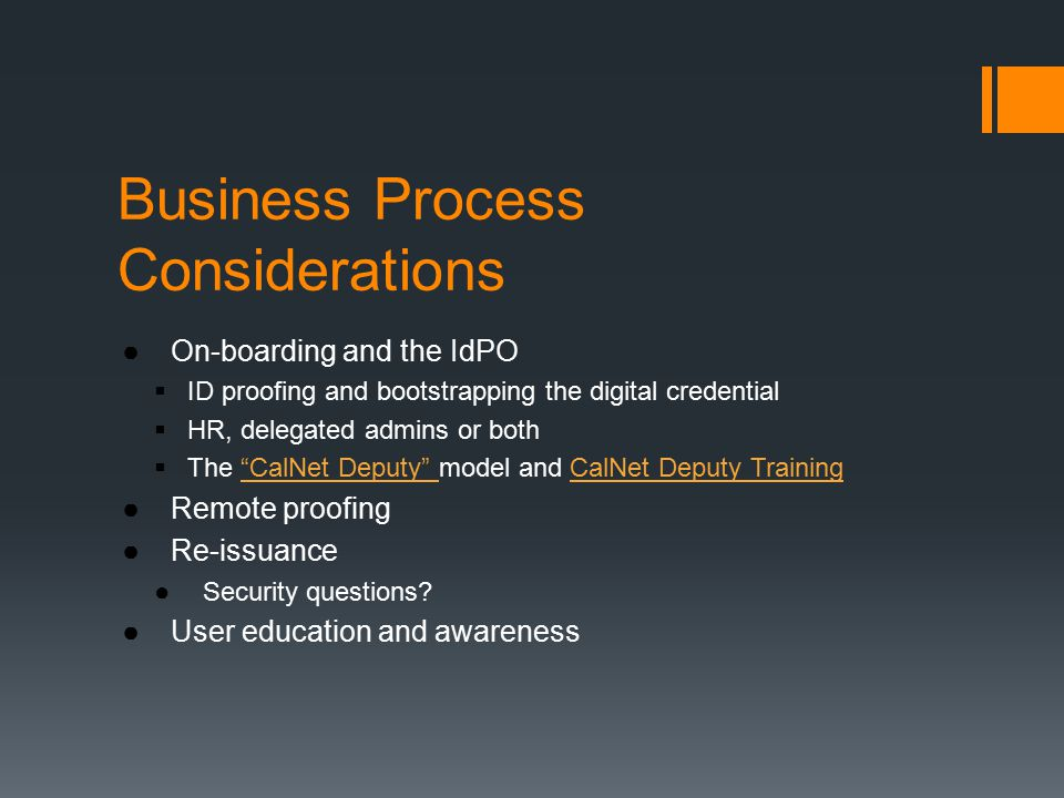 Business Process Considerations ●On-boarding and the IdPO  ID proofing and bootstrapping the digital credential  HR, delegated admins or both  The CalNet Deputy model and CalNet Deputy Training CalNet Deputy CalNet Deputy Training ●Remote proofing ●Re-issuance ●Security questions.
