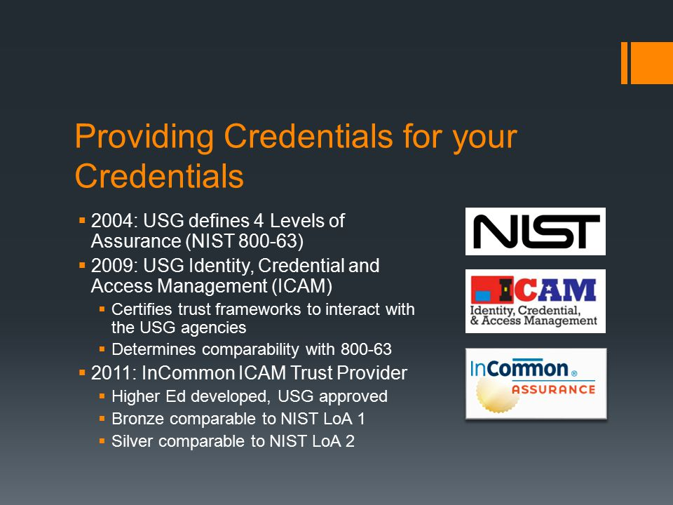Providing Credentials for your Credentials  2004: USG defines 4 Levels of Assurance (NIST 800-63)  2009: USG Identity, Credential and Access Management (ICAM)  Certifies trust frameworks to interact with the USG agencies  Determines comparability with 800-63  2011: InCommon ICAM Trust Provider  Higher Ed developed, USG approved  Bronze comparable to NIST LoA 1  Silver comparable to NIST LoA 2