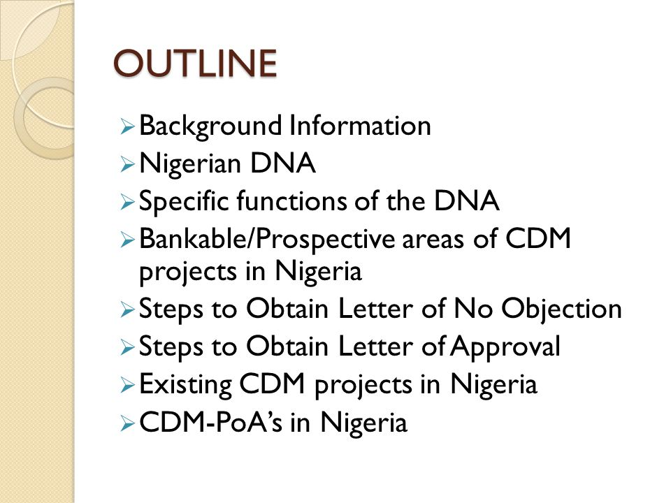 OUTLINE  Background Information  Nigerian DNA  Specific functions of the DNA  Bankable/Prospective areas of CDM projects in Nigeria  Steps to Obtain Letter of No Objection  Steps to Obtain Letter of Approval  Existing CDM projects in Nigeria  CDM-PoA's in Nigeria