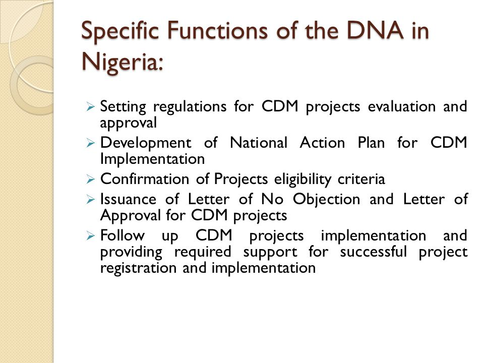 Specific Functions of the DNA in Nigeria:  Setting regulations for CDM projects evaluation and approval  Development of National Action Plan for CDM Implementation  Confirmation of Projects eligibility criteria  Issuance of Letter of No Objection and Letter of Approval for CDM projects  Follow up CDM projects implementation and providing required support for successful project registration and implementation