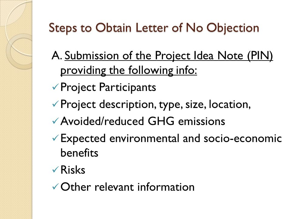 Steps to Obtain Letter of No Objection A. Submission of the Project Idea Note (PIN) providing the following info: Project Participants Project descrip