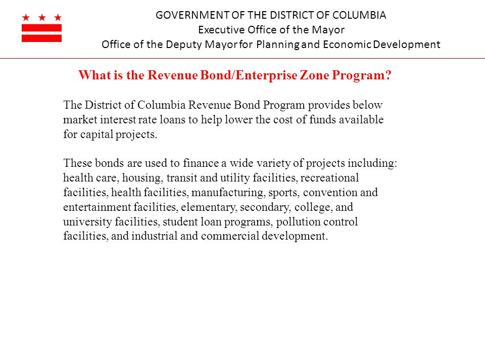 GOVERNMENT OF THE DISTRICT OF COLUMBIA Executive Office of the Mayor Office of the Deputy Mayor for Planning and Economic Development What is the Revenue Bond/Enterprise Zone Program.