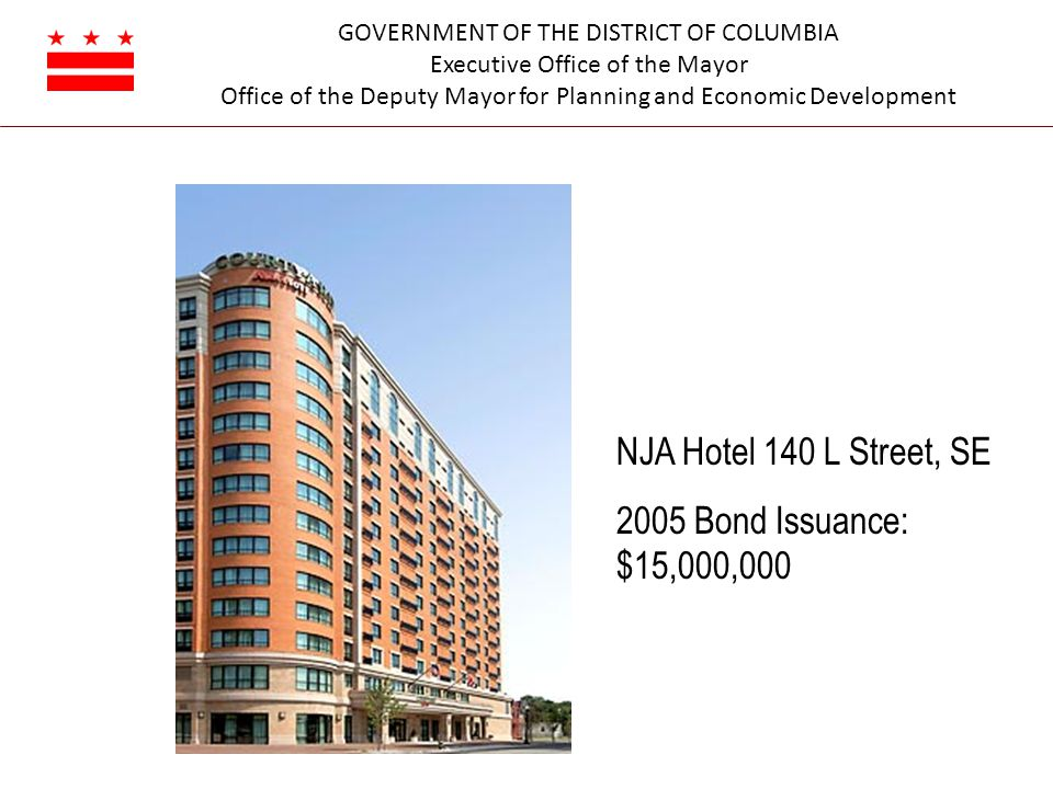 GOVERNMENT OF THE DISTRICT OF COLUMBIA Executive Office of the Mayor Office of the Deputy Mayor for Planning and Economic Development NJA Hotel 140 L Street, SE 2005 Bond Issuance: $15,000,000