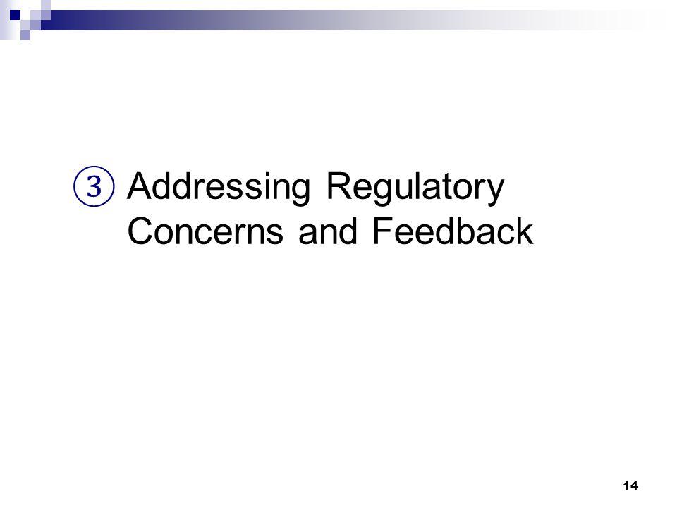 14 ③ Addressing Regulatory Concerns and Feedback