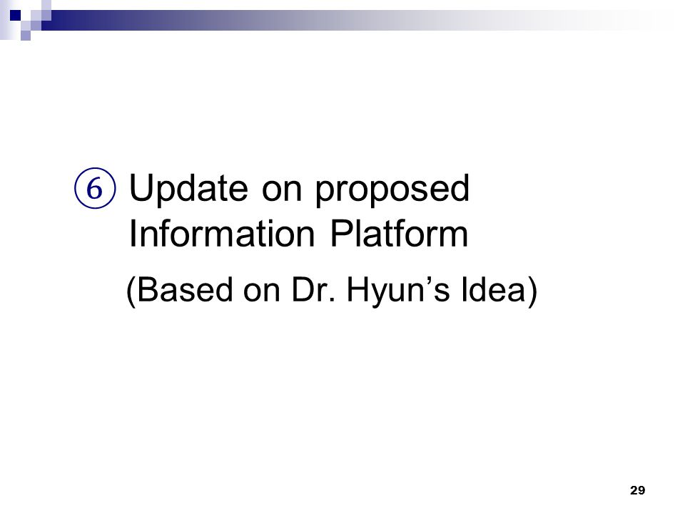 29 ⑥ Update on proposed Information Platform (Based on Dr. Hyun's Idea)