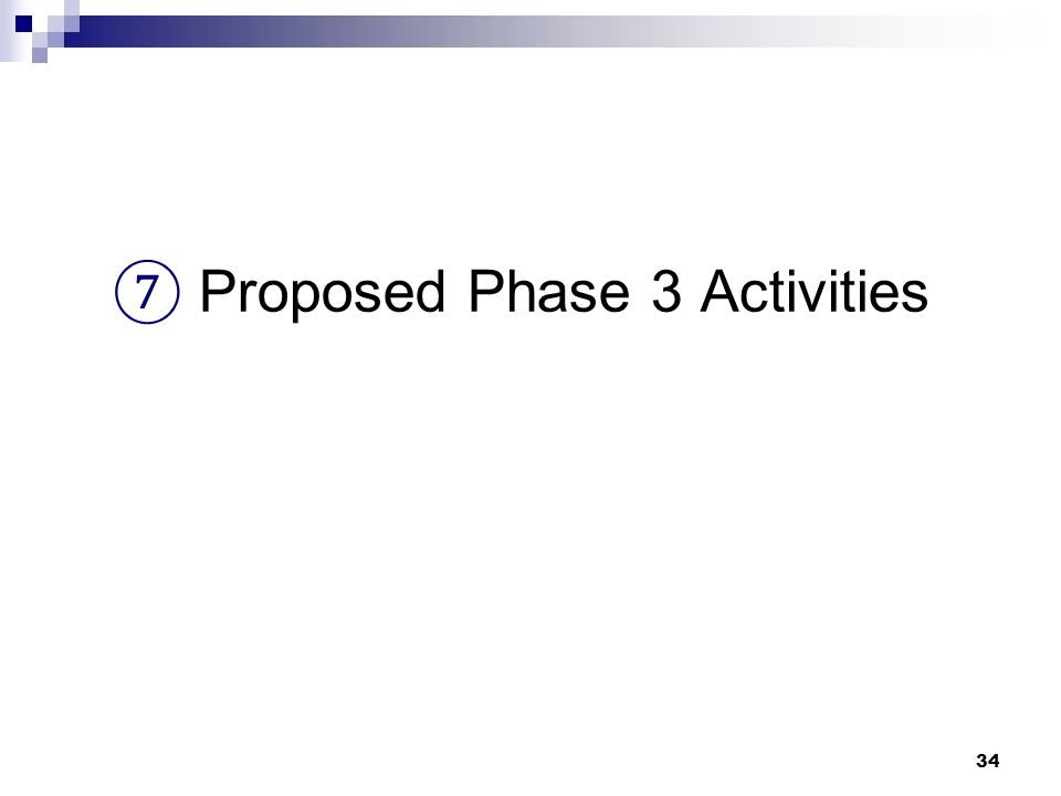 34 ⑦ Proposed Phase 3 Activities
