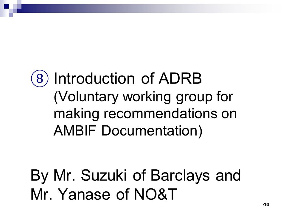 40 ⑧ Introduction of ADRB (Voluntary working group for making recommendations on AMBIF Documentation) By Mr. Suzuki of Barclays and Mr. Yanase of NO&T
