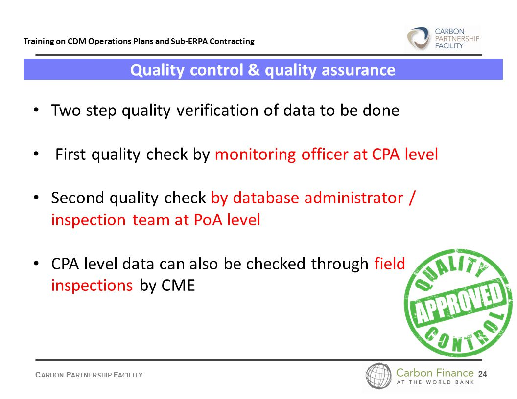 C ARBON P ARTNERSHIP F ACILITY 24 Training on CDM Operations Plans and Sub-ERPA Contracting Quality control & quality assurance Two step quality verification of data to be done First quality check by monitoring officer at CPA level Second quality check by database administrator / inspection team at PoA level CPA level data can also be checked through field inspections by CME