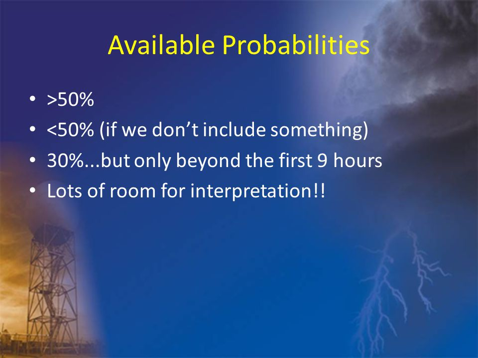 Available Probabilities >50% <50% (if we don't include something) 30%...but only beyond the first 9 hours Lots of room for interpretation!!