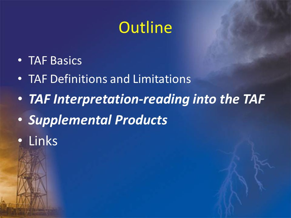 Outline TAF Basics TAF Definitions and Limitations TAF Interpretation-reading into the TAF Supplemental Products Links