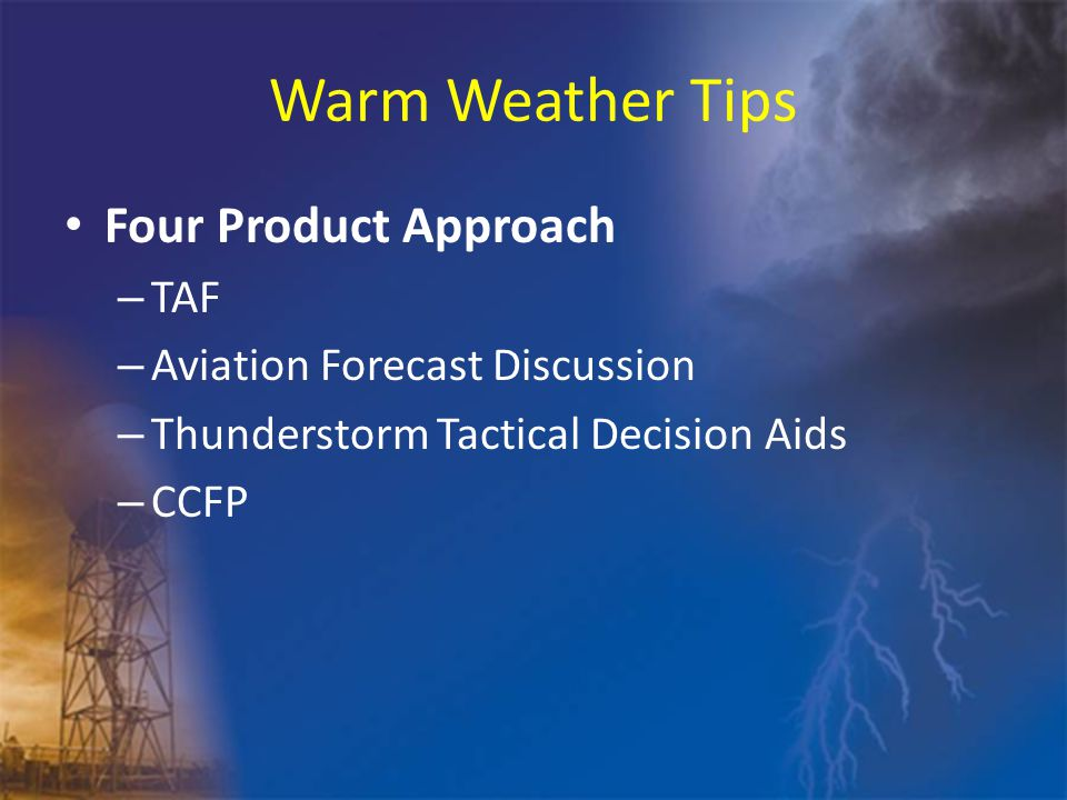 Warm Weather Tips Four Product Approach – TAF – Aviation Forecast Discussion – Thunderstorm Tactical Decision Aids – CCFP