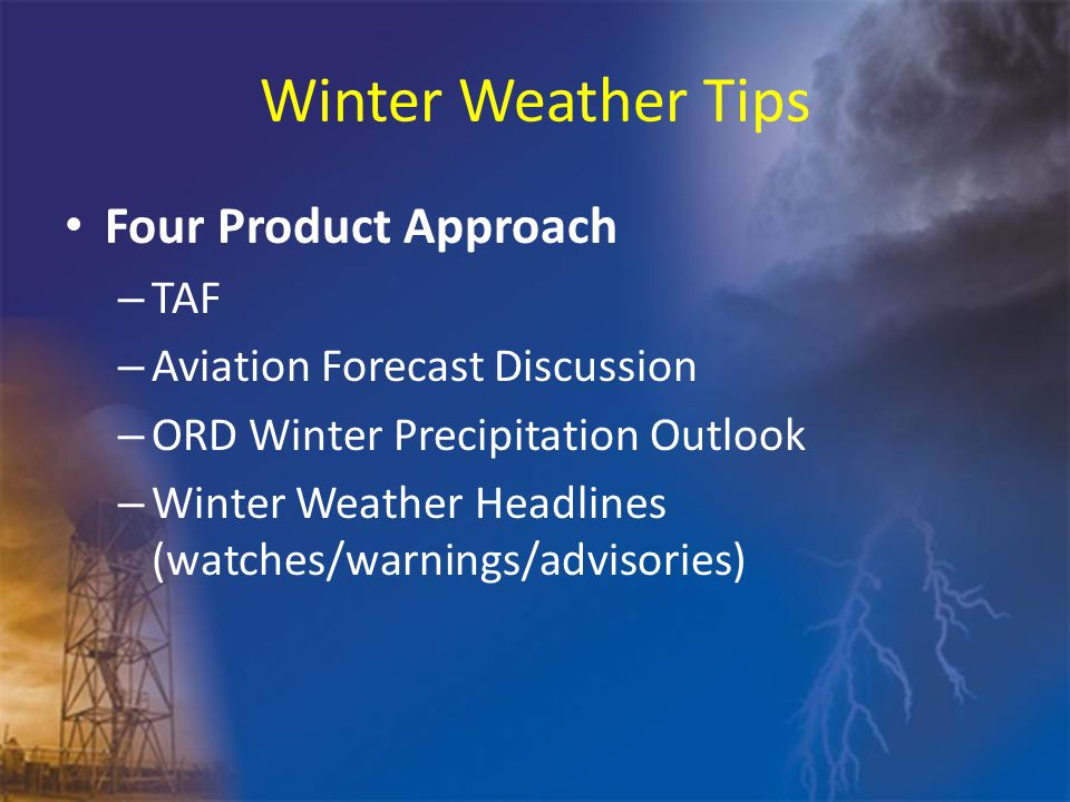 Winter Weather Tips Four Product Approach – TAF – Aviation Forecast Discussion – ORD Winter Precipitation Outlook – Winter Weather Headlines (watches/