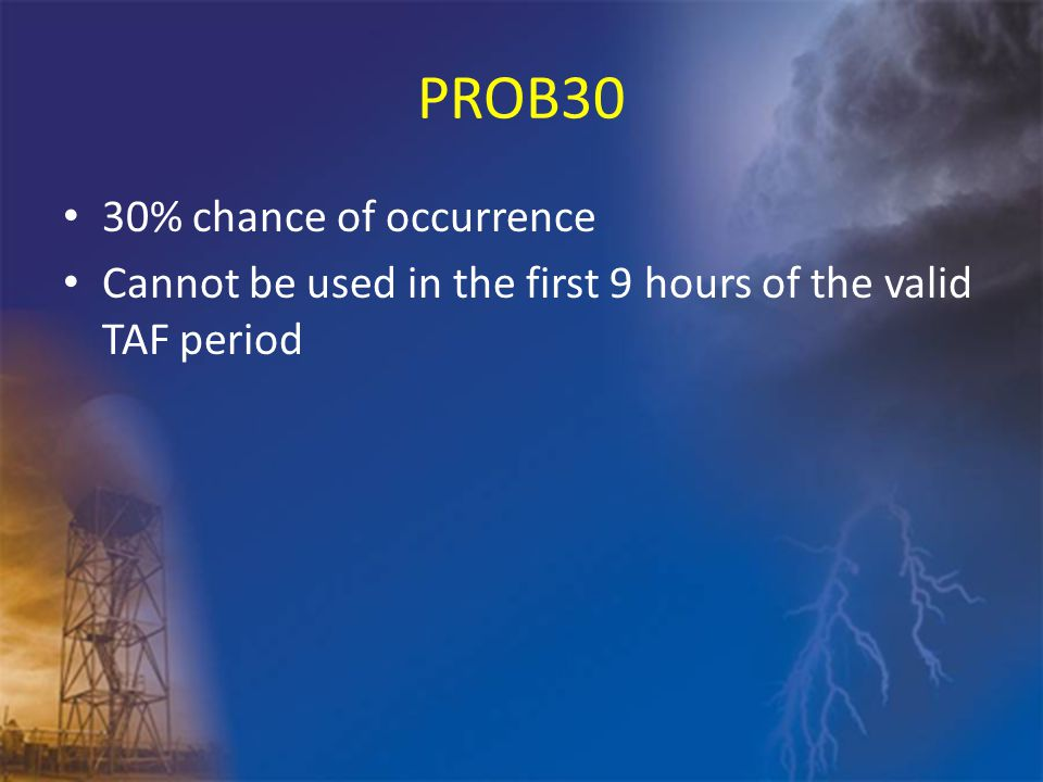 PROB30 30% chance of occurrence Cannot be used in the first 9 hours of the valid TAF period