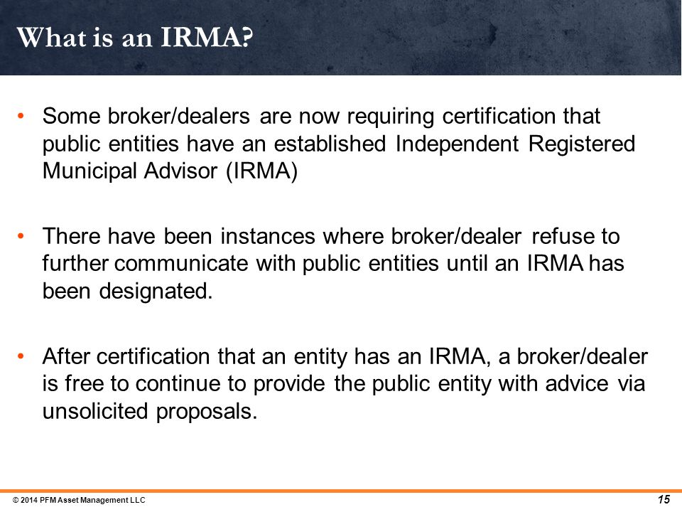Some broker/dealers are now requiring certification that public entities have an established Independent Registered Municipal Advisor (IRMA) There hav