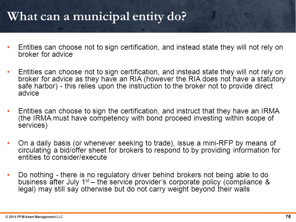 What can a municipal entity do? 16 Entities can choose not to sign certification, and instead state they will not rely on broker for advice Entities c