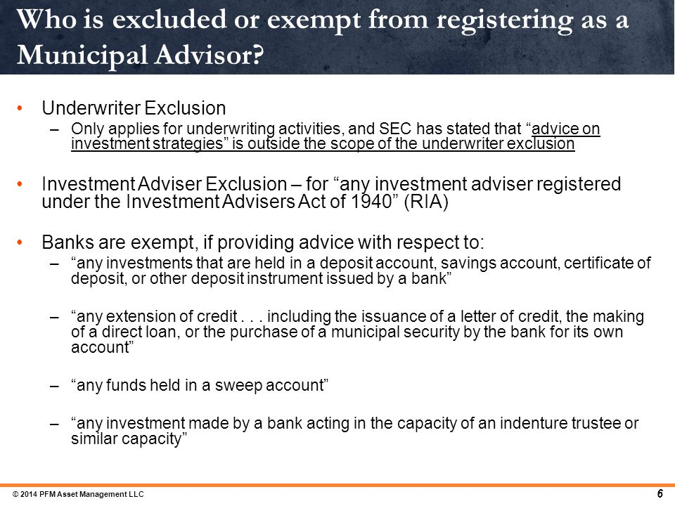 Who is excluded or exempt from registering as a Municipal Advisor? 6 Underwriter Exclusion –Only applies for underwriting activities, and SEC has stat