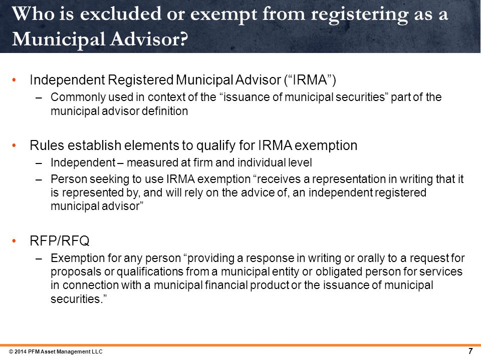 "7 Who is excluded or exempt from registering as a Municipal Advisor? Independent Registered Municipal Advisor (""IRMA"") –Commonly used in context of th"