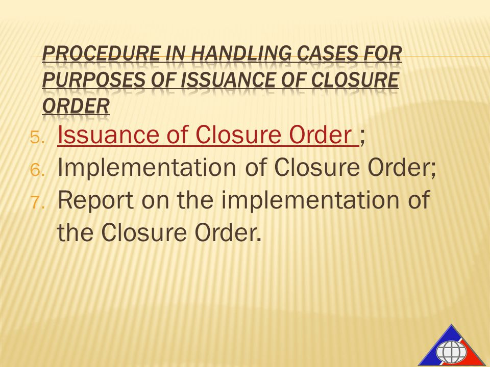 5. Issuance of Closure Order ; Issuance of Closure Order 6. Implementation of Closure Order; 7. Report on the implementation of the Closure Order.