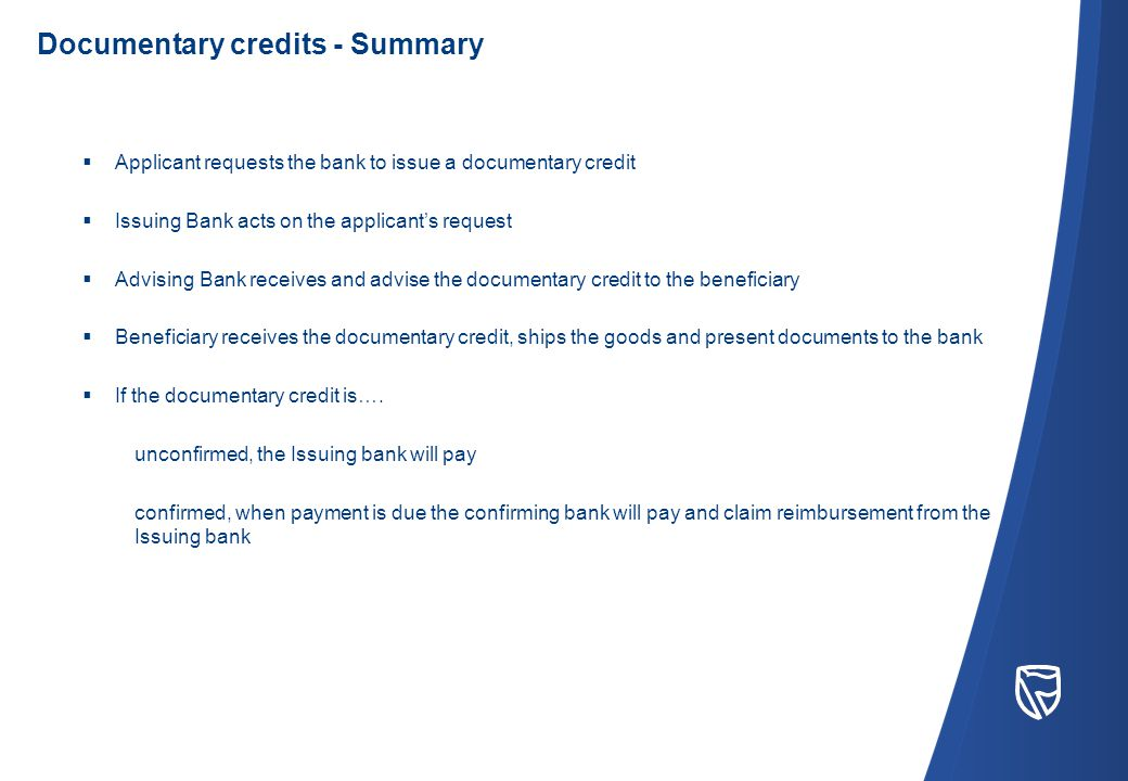  Applicant requests the bank to issue a documentary credit  Issuing Bank acts on the applicant's request  Advising Bank receives and advise the documentary credit to the beneficiary  Beneficiary receives the documentary credit, ships the goods and present documents to the bank  If the documentary credit is….