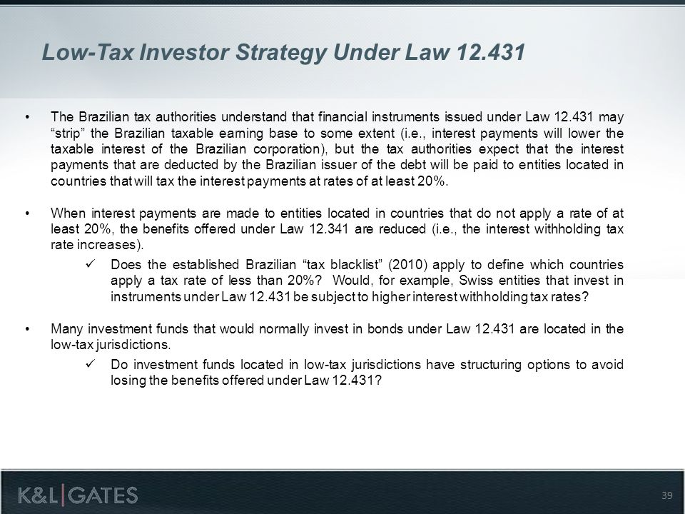 Low-Tax Investor Strategy Under Law 12.431 The Brazilian tax authorities understand that financial instruments issued under Law 12.431 may strip the Brazilian taxable earning base to some extent (i.e., interest payments will lower the taxable interest of the Brazilian corporation), but the tax authorities expect that the interest payments that are deducted by the Brazilian issuer of the debt will be paid to entities located in countries that will tax the interest payments at rates of at least 20%.
