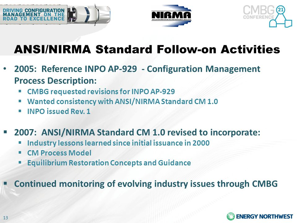 13 ANSI/NIRMA Standard Follow-on Activities 2005: Reference INPO AP-929 - Configuration Management Process Description:  CMBG requested revisions for INPO AP-929  Wanted consistency with ANSI/NIRMA Standard CM 1.0  INPO issued Rev.
